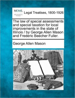 The Law of Special Assessments and Special Taxation for Local Improvements in the State of Illinois / By George Allen Mason and Frederic Beecher Fulle