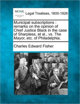 Municipal Subscriptions: Remarks on the Opinion of Chief Justice Black in the Case of Sharpless, et al., vs. the Mayor, Etc. of Philadelphia.