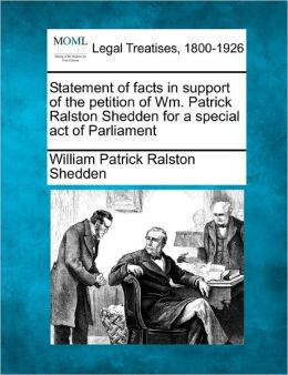Statement of Facts in Support of the Petition of Wm. Patrick Ralston Shedden for a Special Act of Parliament