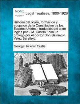 Historia del Orijen, Formacion y Adopcion de La Constitucion de Los Estados Unidos: Traducida del Testo Ingles Por J.M. Castilo; Con Un Prologo Por El