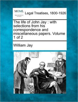 The Life of John Jay: With Selections from His Correspondence and Miscellaneous Papers. Volume 1 of 2