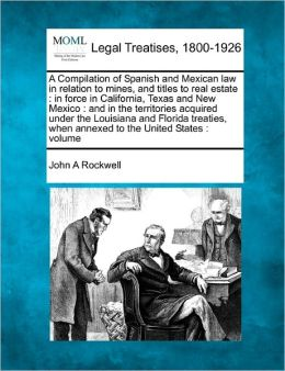 A Compilation of Spanish and Mexican Law in Relation to Mines, and Titles to Real Estate: In Force in California, Texas and New Mexico: And in the T
