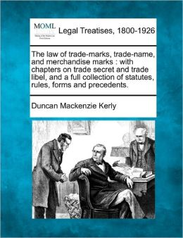 The Law of Trade-Marks, Trade-Name, and Merchandise Marks: With Chapters on Trade Secret and Trade Libel, and a Full Collection of Statutes, Rules, Fo