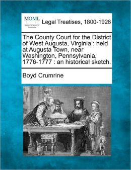 The County Court for the District of West Augusta, Virginia: held at Augusta Town, near Washington, Pennsylvania, 1776-1777 : an historical sketch. Boyd Crumrine