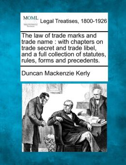 The Law of Trade Marks and Trade Name: With Chapters on Trade Secret and Trade Libel, and a Full Collection of Statutes, Rules, Forms and Precedents.