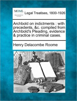 Archbold on Indictments: With Precedents, &C. Compiled from Archbold's Pleading, Evidence & Practice in Criminal Cases.