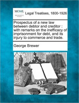 Prospectus of a New Law Between Debtor and Creditor: With Remarks on the Inefficacy of Imprisonment for Debt, and Its Injury to Commerce and Trade.