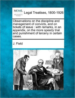 Observations on the Discipline and Management of Convicts, and on Tickets of Leave: With Remarks, in an Appendix, on the More Speedy Trial and Punishm