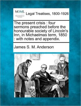 The Present Crisis: Four Sermons Preached Before the Honourable Society of Lincoln's Inn, in Michaelmas Term, 1850: With Notes and Appendi