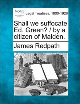 Shall We Suffocate Ed. Green? / By a Citizen of Malden.