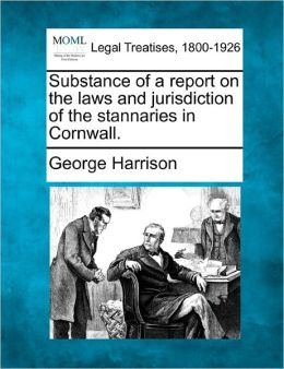 Substance of a Report on the Laws and Jurisdiction of the Stannaries in Cornwall.