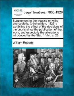 Supplement to the Treatise on Wills and Codicils, (Third Edition, 1826): Exhibiting the Effect of the Decisions of the Courts Since the Publication of