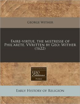 Faire-Virtue, the Mistresse of Phil'arete. Vvritten by Geo: Wither (1622)