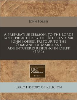 A Preparatiue Sermon, to the Lords Table, Preached by the Reuerend Mr. Iohn Forbes, Pastour to the Companie of Marchant Aduentureres Residing in Del