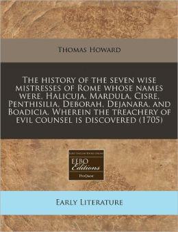 The History of the Seven Wise Mistresses of Rome Whose Names Were, Halicuja, Mardula, Cisre, Penthisilia, Deborah, Dejanara, and Boadicia. Wherein the