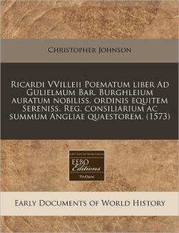 Ricardi Vvilleii Poematum Liber Ad Gulielmum Bar. Burghleium Auratum Nobiliss. Ordinis Equitem Sereniss. Reg. Consiliarium AC Summum Angliae Quaestore