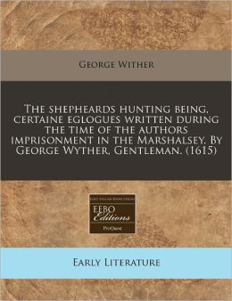 The Shepheards Hunting Being, Certaine Eglogues Written During the Time of the Authors Imprisonment in the Marshalsey. by George Wyther, Gentleman. (1