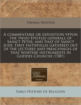 A commentarie or exposition vppon the twoo Epistles generall of Sainct Peter, and that of Sainct Jude. First faithfullie gathered out of the lectures and preachinges of that worthie instrumente in Goddes Churche (1581)