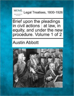 Brief Upon the Pleadings in Civil Actions: At Law, in Equity, and Under the New Procedure. Volume 1 of 2