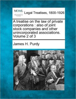 A Treatise on the Law of Private Corporations: Also of Joint Stock Companies and Other Unincorporated Associations. Volume 2 of 3