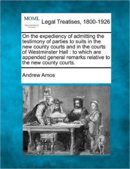 On the Expediency of Admitting the Testimony of Parties to Suits in the New County Courts and in the Courts of Westminster Hall: To Which Are Appended