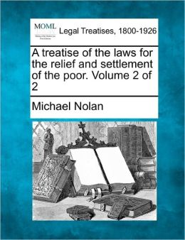 A Treatise of the Laws for the Relief and Settlement of the Poor. Volume 2 of 2