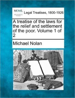 A Treatise of the Laws for the Relief and Settlement of the Poor. Volume 1 of 2