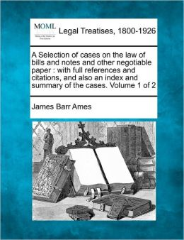 A Selection of Cases on the Law of Bills and Notes and Other Negotiable Paper: With Full References and Citations, and Also an Index and Summary of