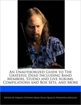 An Unauthorized Guide To The Grateful Dead Including Band Members, Studio And Live Albums, Compilations And Box Sets, And More