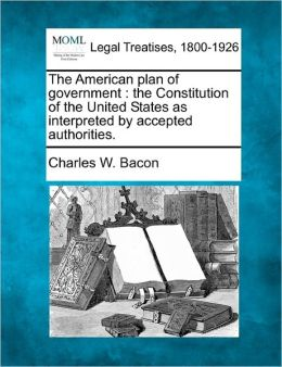 The American Plan of Government: The Constitution of the United States as Interpreted by Accepted Authorities.
