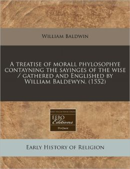 A Treatise of Morall Phylosophye Contayning the Sayinges of the Wise / Gathered and Englished by William Baldewyn. (1552)