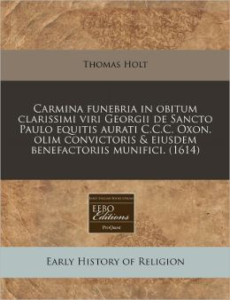 Carmina Funebria in Obitum Clarissimi Viri Georgii de Sancto Paulo Equitis Aurati C.C.C. Oxon. Olim Convictoris & Eiusdem Benefactoriis Munifici. (161