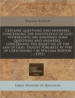 Certaine Questions and Answeres, Concerning the Knovvledge of God Vvhereunto Are Adioyned Some Questions and Answeres, Concerning the Right VSE of the