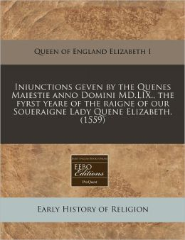 Iniunctions Geven by the Quenes Maiestie Anno Domini MD.LIX., the Fyrst Yeare of the Raigne of Our Soueraigne Lady Quene Elizabeth. (1559)