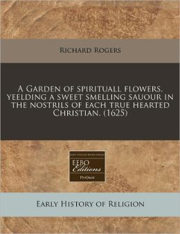 A Garden of Spirituall Flowers. Yeelding a Sweet Smelling Sauour in the Nostrils of Each True Hearted Christian. (1625)