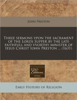 Three Sermons Vpon the Sacrament of the Lords Supper by the Late Faithfull and Vvorthy Minister of Iesus Christ Iohn Preston ... (1631)