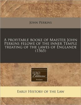 A Profitable Booke of Maister John Perkins Felowe of the Inner Temple Treating of the Lawes of Englande (1565)