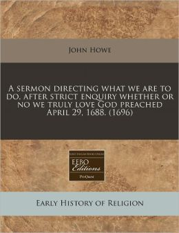 A Sermon Directing What We Are to Do, After Strict Enquiry Whether or No We Truly Love God Preached April 29, 1688. (1696)