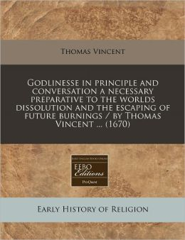 Godlinesse in Principle and Conversation a Necessary Preparative to the Worlds Dissolution and the Escaping of Future Burnings / By Thomas Vincent ...