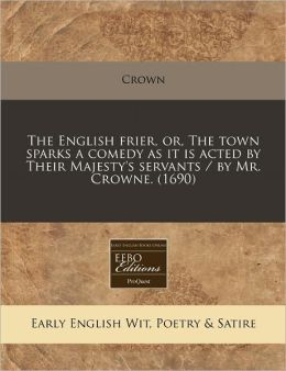 The English Frier, Or, the Town Sparks a Comedy as It Is Acted by Their Majesty's Servants / By Mr. Crowne. (1690)