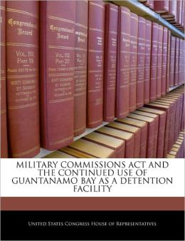 Military Commissions ACT and the Continued Use of Guantanamo Bay as a Detention Facility