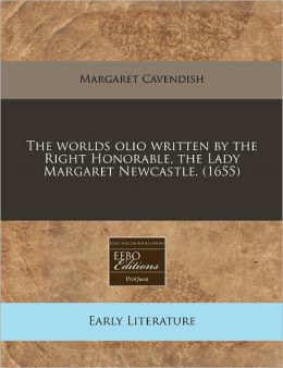 The Worlds Olio Written by the Right Honorable, the Lady Margaret Newcastle. (1655)