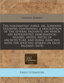 The Goldsmiths' Jubile, Or, Londons Triumphs Containing, a Description of the Several Pageants, on Which Are Represented, Emblematical Figures, Artful