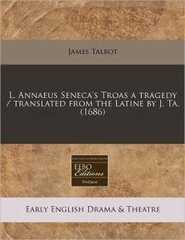 L. Annaeus Seneca's Troas a Tragedy / Translated from the Latine by J. Ta. (1686)