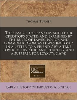The Case of the Bankers and Their Creditors Stated and Examined by the Rules of Lawes, Policy, and Common Reason, as It Was Inclosed in a Letter to a