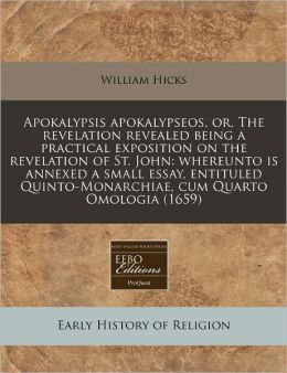 Apokalypsis Apokalypseos, Or, the Revelation Revealed Being a Practical Exposition on the Revelation of St. John: Whereunto Is Annexed a Small Essay,