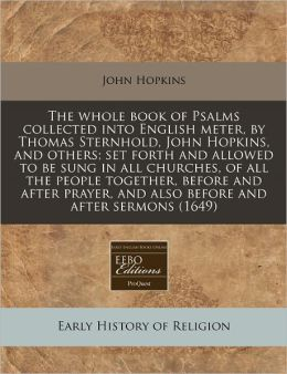 The Whole Book of Psalms Collected Into English Meter, by Thomas Sternhold, John Hopkins, and Others; Set Forth and Allowed to Be Sung in All Churches