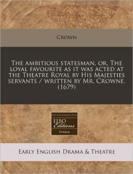 The Ambitious Statesman, Or, the Loyal Favourite as It Was Acted at the Theatre Royal by His Majesties Servants / Written by Mr. Crowne. (1679)