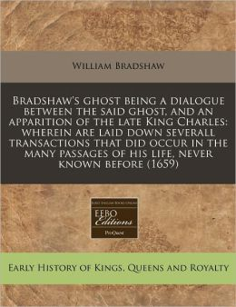 Bradshaw's Ghost Being a Dialogue Between the Said Ghost, and an Apparition of the Late King Charles: Wherein Are Laid Down Severall Transactions That