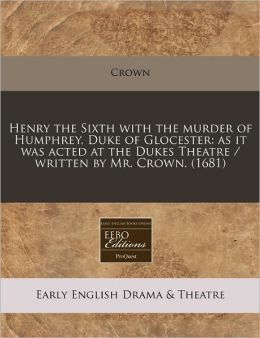 Henry the Sixth with the Murder of Humphrey, Duke of Glocester: As It Was Acted at the Dukes Theatre / Written by Mr. Crown. (1681)
